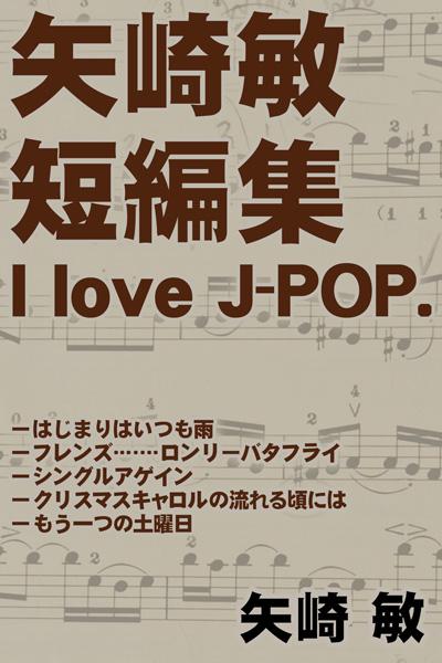 矢崎 敏 短編集 I love J-POP.